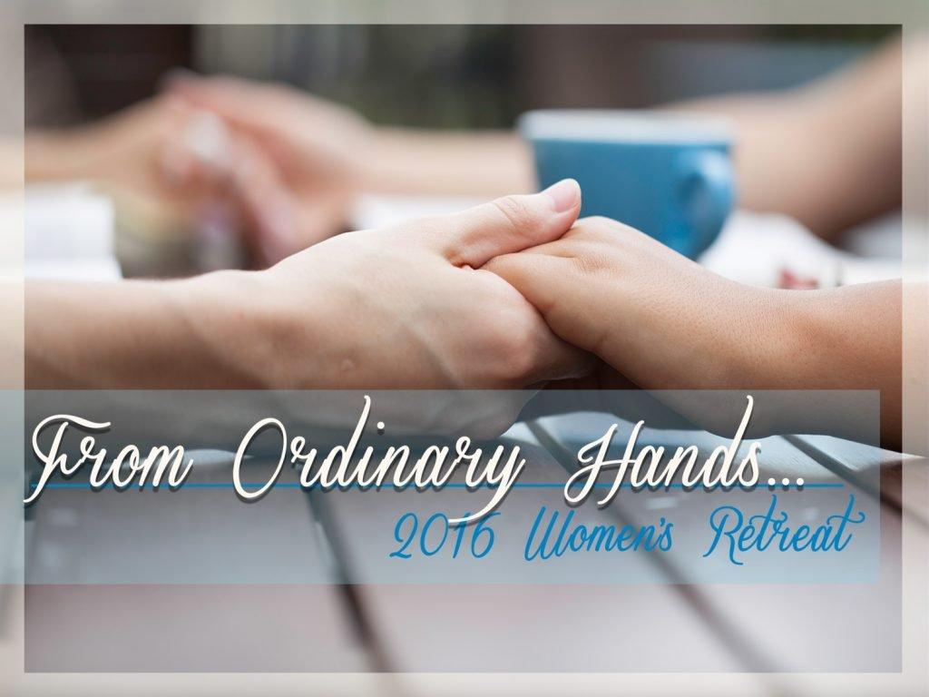 From Ordinary Hands | Women's Retreat Fall 2016